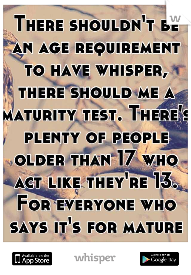 There shouldn't be an age requirement to have whisper, there should me a maturity test. There's plenty of people older than 17 who act like they're 13. For everyone who says it's for mature people.