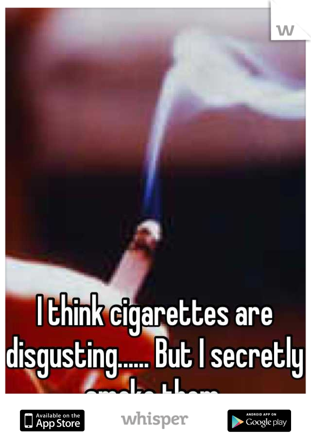 I think cigarettes are disgusting...... But I secretly smoke them.