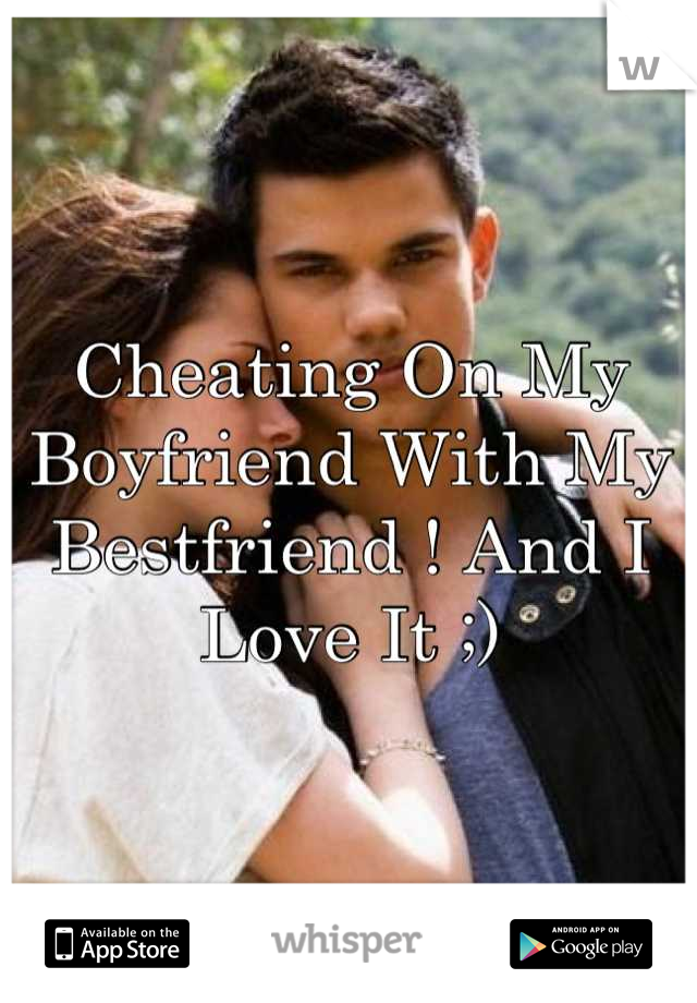 Cheating On My Boyfriend With My Bestfriend ! And I Love It ;)