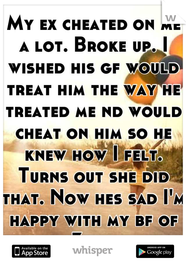 My ex cheated on me a lot. Broke up. I wished his gf would treat him the way he treated me nd would cheat on him so he knew how I felt. Turns out she did that. Now hes sad I'm happy with my bf of 3yrs.