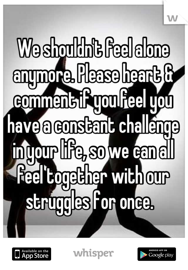 We shouldn't feel alone anymore. Please heart & comment if you feel you have a constant challenge in your life, so we can all feel together with our struggles for once.