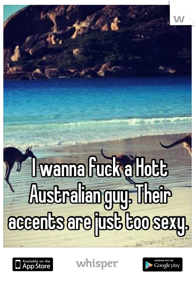 I wanna fuck a Hott Australian guy. Their accents are just too sexy.