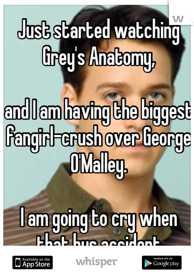 Just started watching Grey's Anatomy,   and I am having the biggest fangirl-crush over George O'Malley.   I am going to cry when that bus accident happens... :'(