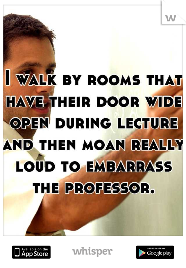 I walk by rooms that have their door wide open during lecture and then moan really loud to embarrass the professor.