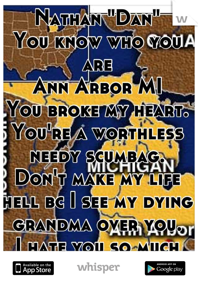 "Nathan ""Dan"" You know who you are Ann Arbor MI You broke my heart. You're a worthless needy scumbag. Don't make my life hell bc I see my dying grandma over you.  I hate you so much i hope you see this."
