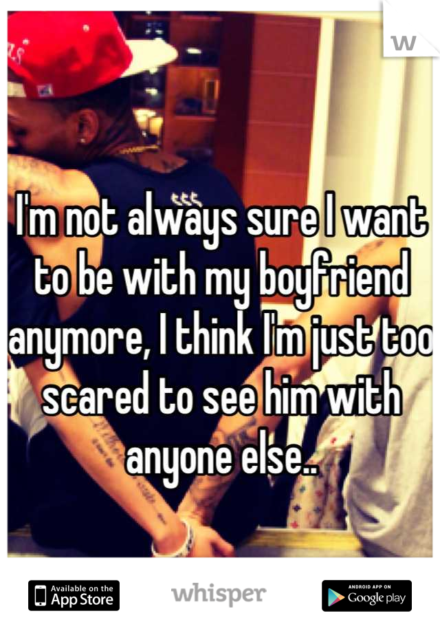I'm not always sure I want to be with my boyfriend anymore, I think I'm just too scared to see him with anyone else..