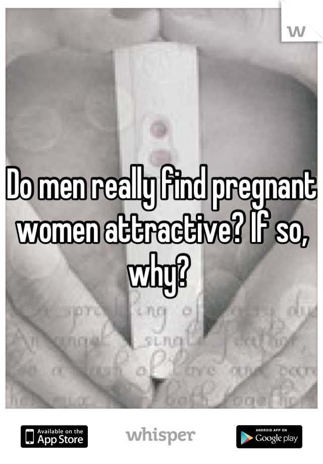 Do men really find pregnant women attractive? If so, why?