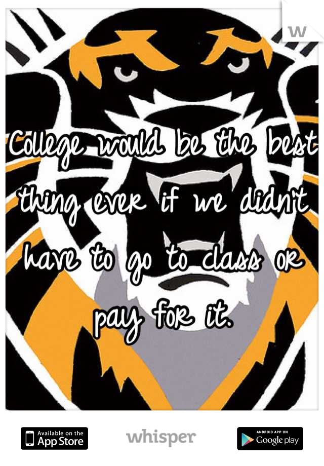 College would be the best thing ever if we didn't have to go to class or pay for it.