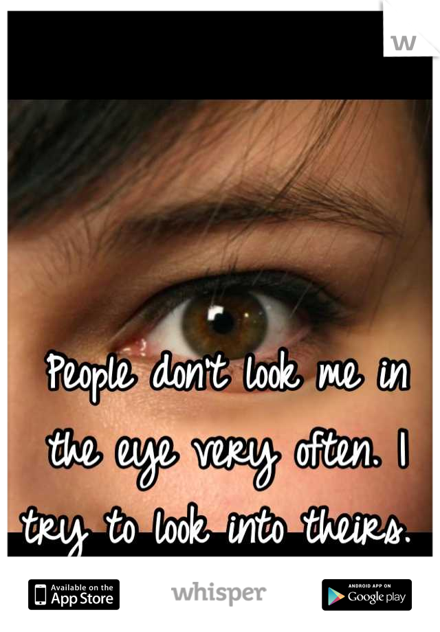 People don't look me in the eye very often. I try to look into theirs.