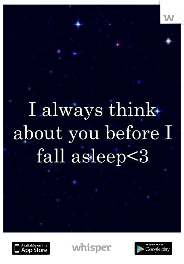 I always think about you before I fall asleep<3