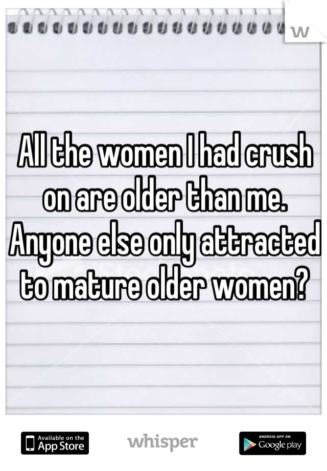 All the women I had crush on are older than me.  Anyone else only attracted to mature older women?