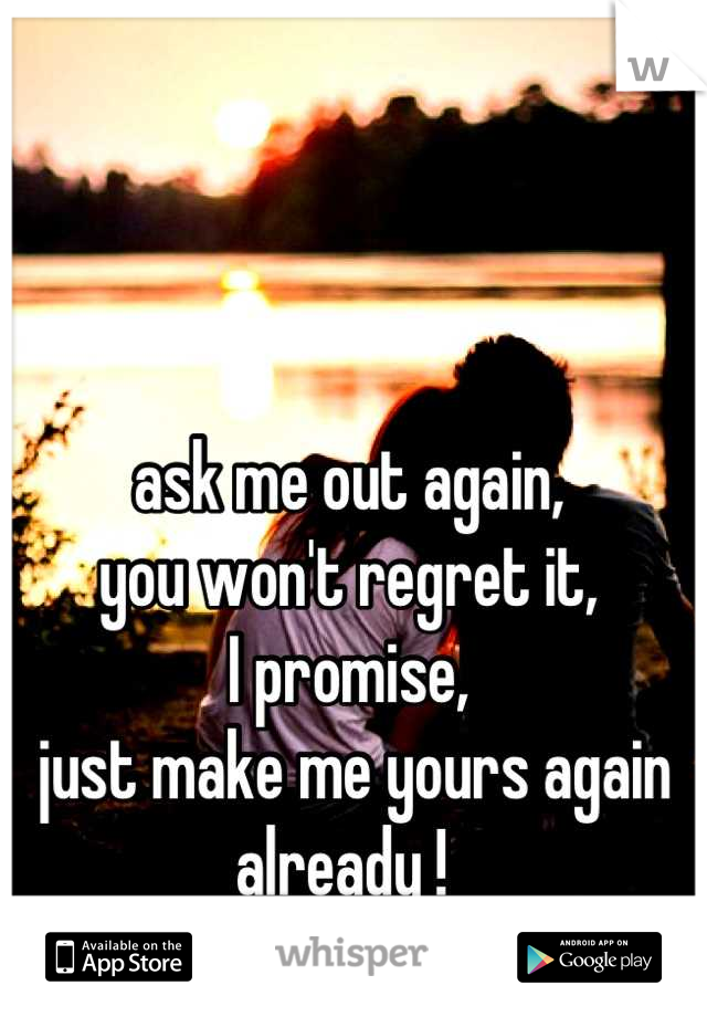 ask me out again, you won't regret it, I promise,  just make me yours again already !