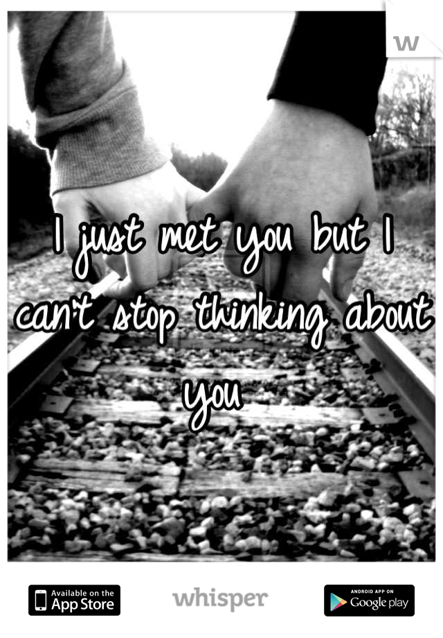 I just met you but I can't stop thinking about you