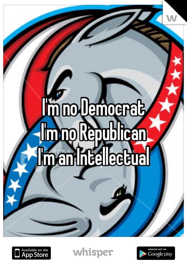 I'm no Democrat I'm no Republican I'm an Intellectual