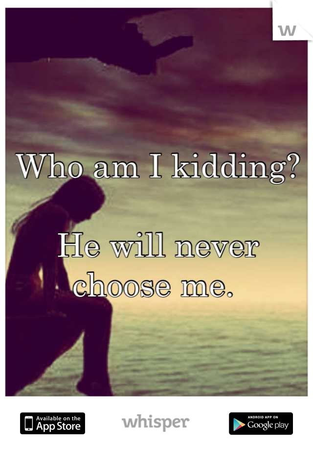 Who am I kidding?  He will never choose me.
