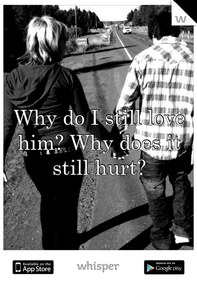Why do I still love him? Why does it still hurt?