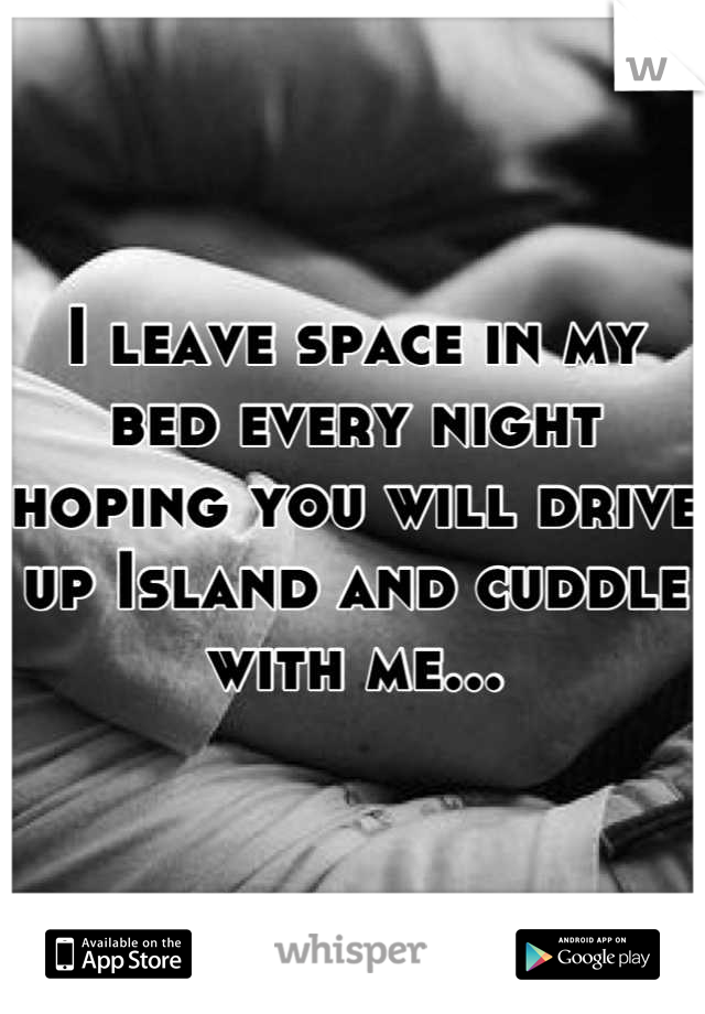 I leave space in my bed every night hoping you will drive up Island and cuddle with me...