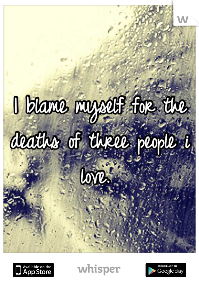 I blame myself for the deaths of three people i love.