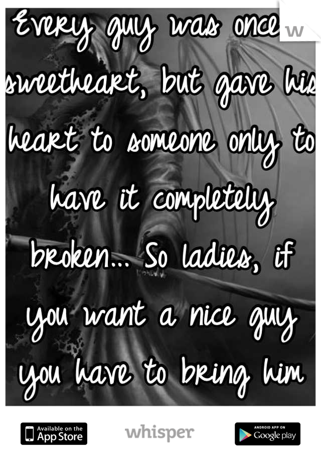 Every guy was once a sweetheart, but gave his heart to someone only to have it completely broken... So ladies, if you want a nice guy you have to bring him back to life...