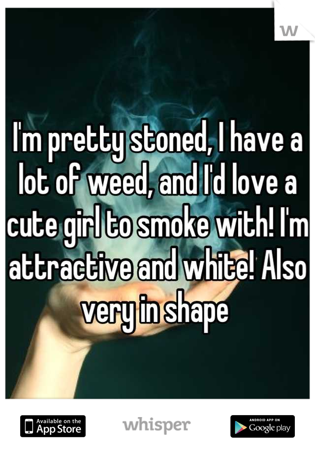I'm pretty stoned, I have a lot of weed, and I'd love a cute girl to smoke with! I'm attractive and white! Also very in shape