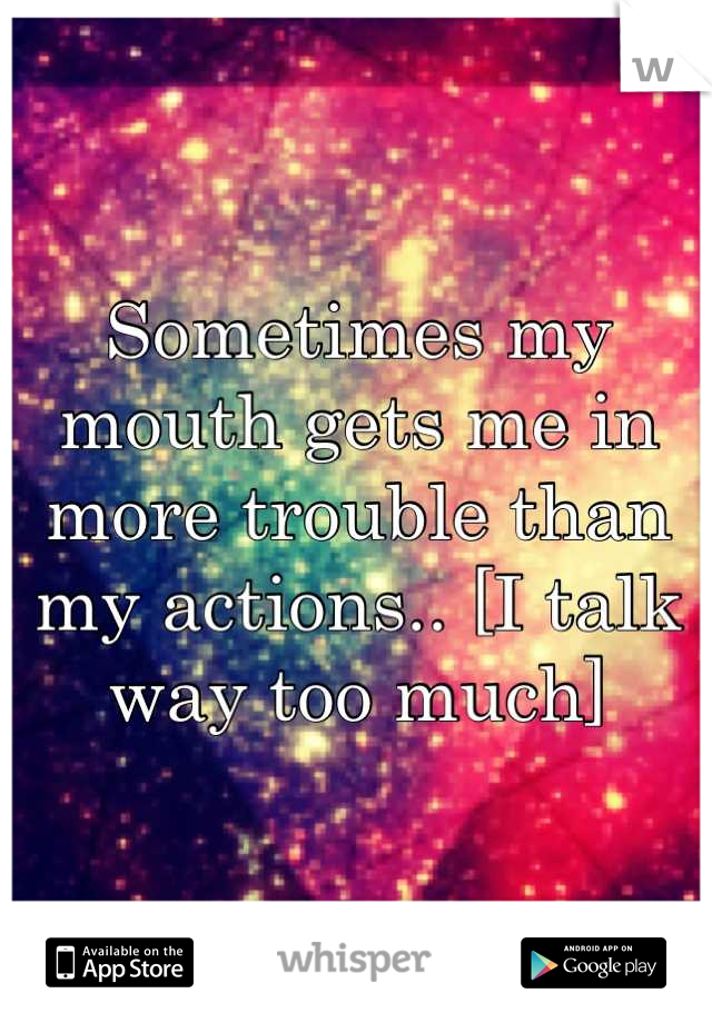Sometimes my mouth gets me in more trouble than my actions.. [I talk way too much]