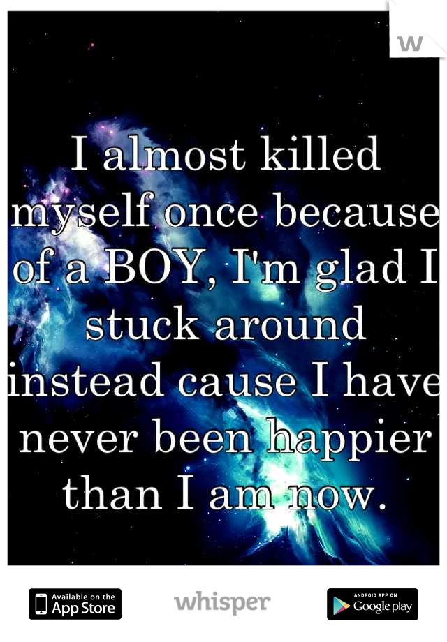 I almost killed myself once because of a BOY, I'm glad I stuck around instead cause I have never been happier than I am now.