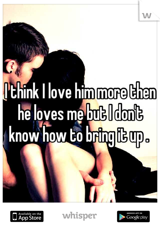 I think I love him more then he loves me but I don't know how to bring it up .