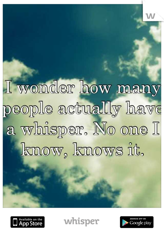 I wonder how many people actually have a whisper. No one I know, knows it.