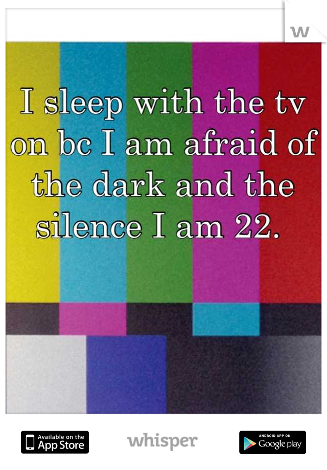 I sleep with the tv on bc I am afraid of the dark and the silence I am 22.