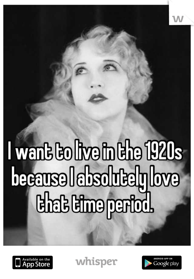 I want to live in the 1920s because I absolutely love that time period.