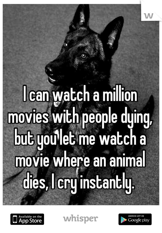 I can watch a million movies with people dying, but you let me watch a movie where an animal dies, I cry instantly.