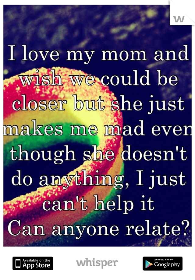 I love my mom and wish we could be closer but she just makes me mad even though she doesn't do anything, I just can't help it Can anyone relate?