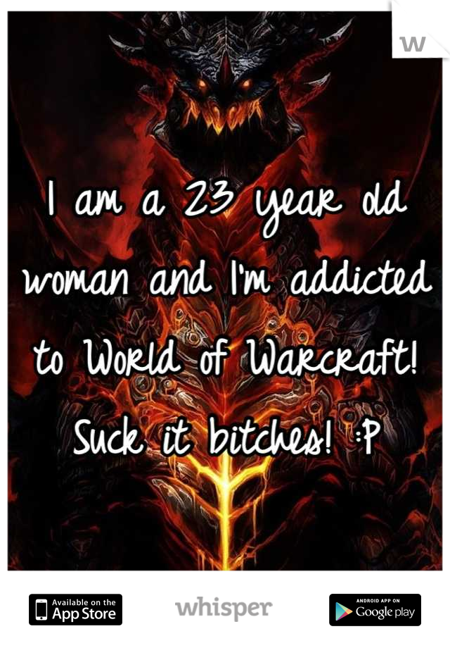 I am a 23 year old woman and I'm addicted to World of Warcraft! Suck it bitches! :P