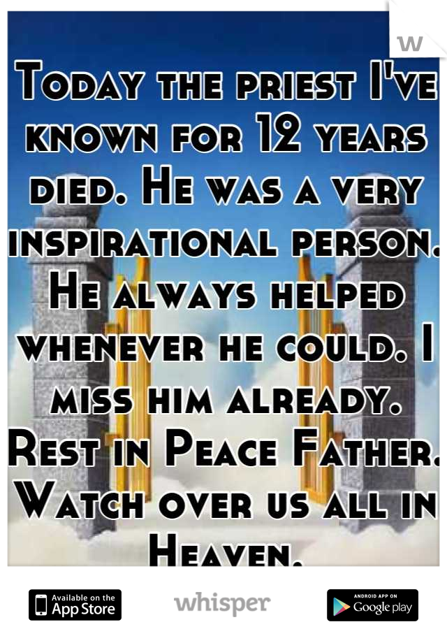 Today the priest I've known for 12 years died. He was a very inspirational person. He always helped whenever he could. I miss him already. Rest in Peace Father. Watch over us all in Heaven.