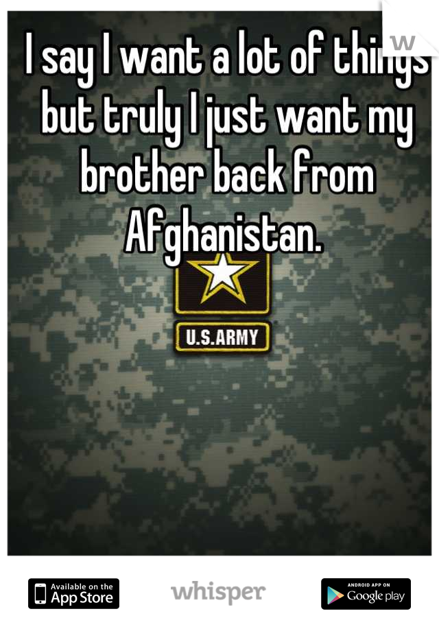 I say I want a lot of things but truly I just want my brother back from Afghanistan.