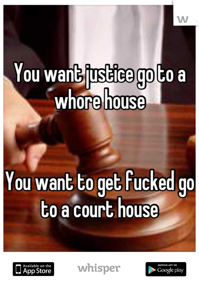You want justice go to a whore house   You want to get fucked go to a court house