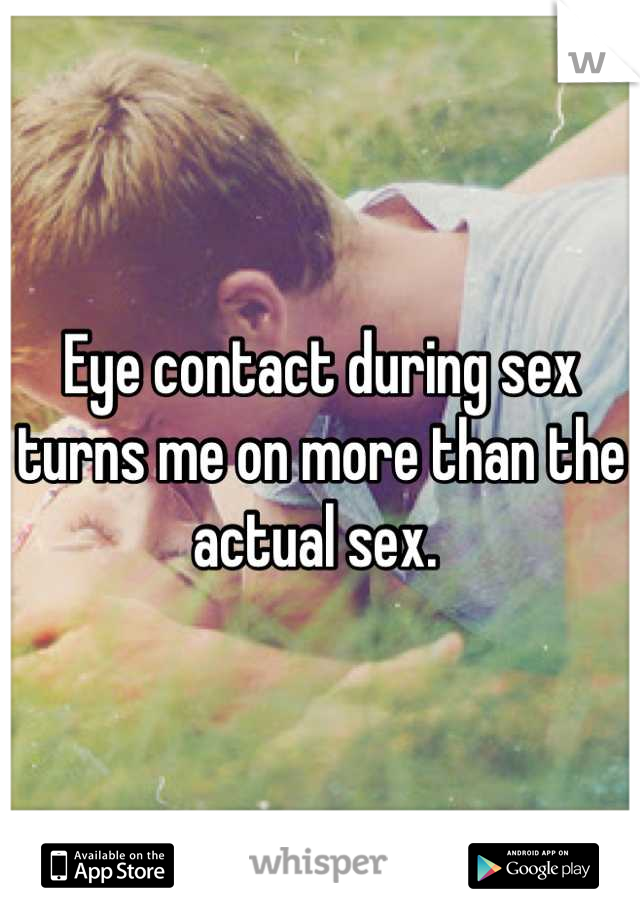 Eye contact during sex turns me on more than the actual sex.