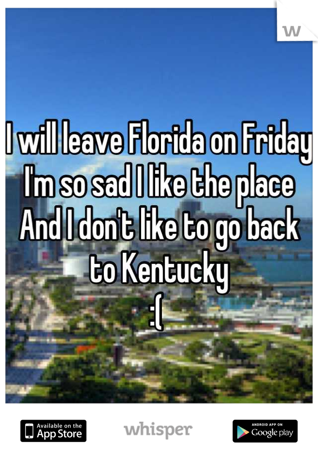 I will leave Florida on Friday I'm so sad I like the place  And I don't like to go back to Kentucky  :(