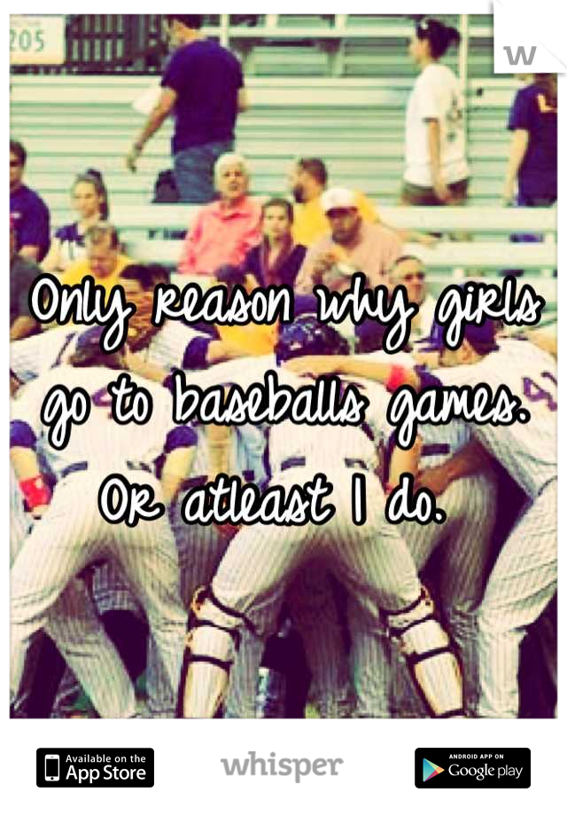 Only reason why girls go to baseballs games. Or atleast I do.