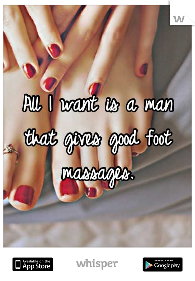 All I want is a man that gives good foot massages.