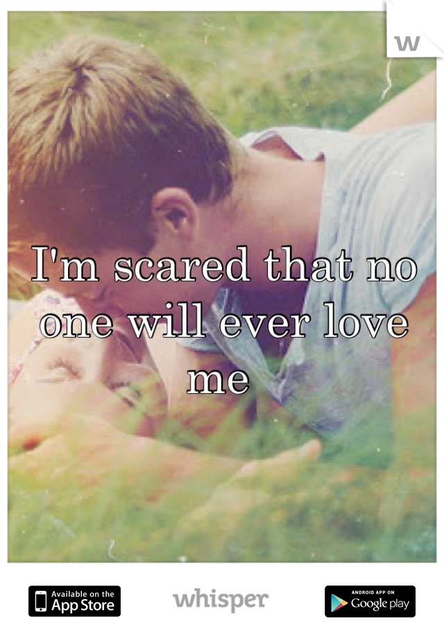 I'm scared that no one will ever love me