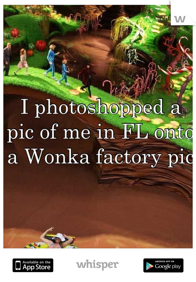 I photoshopped a pic of me in FL onto a Wonka factory pic
