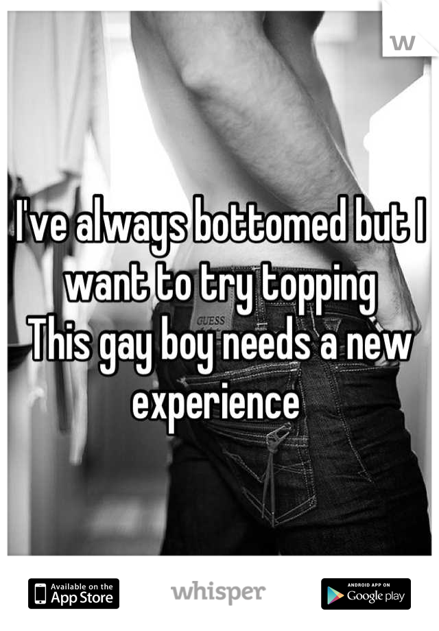 I've always bottomed but I want to try topping  This gay boy needs a new experience
