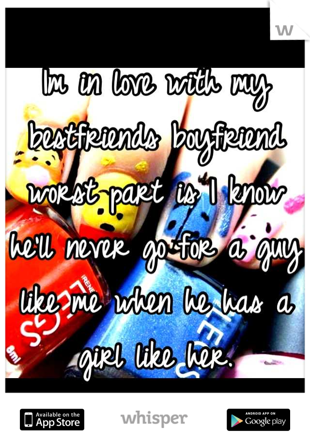 Im in love with my bestfriends boyfriend worst part is I know he'll never go for a guy like me when he has a girl like her.