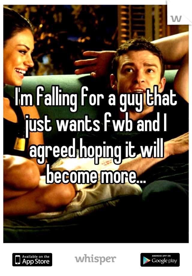 I'm falling for a guy that just wants fwb and I agreed hoping it will become more...