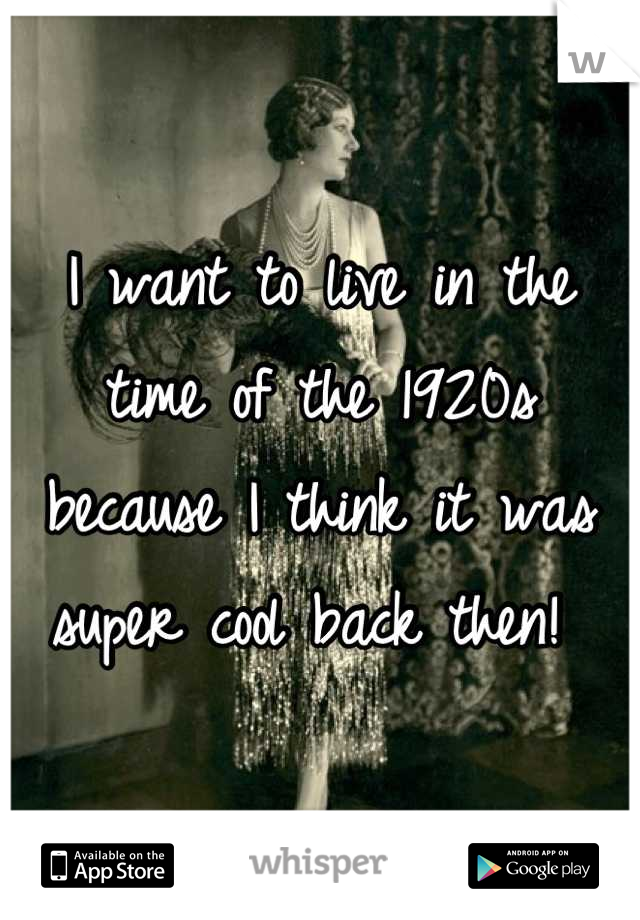 I want to live in the time of the 1920s because I think it was super cool back then!