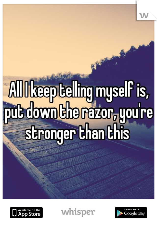 All I keep telling myself is, put down the razor, you're stronger than this
