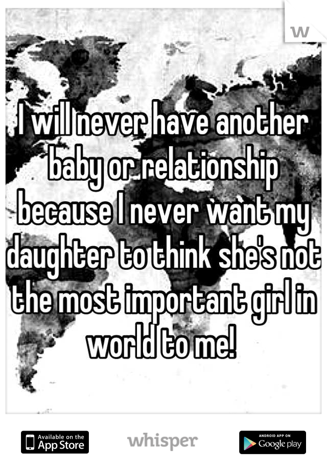 I will never have another baby or relationship because I never want my daughter to think she's not the most important girl in world to me!