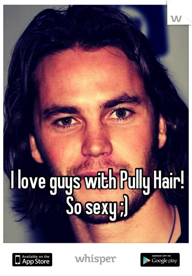 I love guys with Pully Hair! So sexy ;)