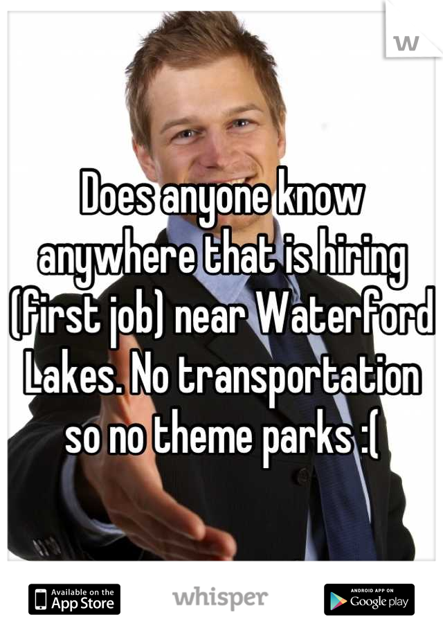 Does anyone know anywhere that is hiring (first job) near Waterford Lakes. No transportation so no theme parks :(